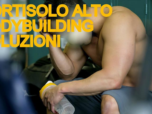 Cortisolo alto e bodybuilding natural VIDEO